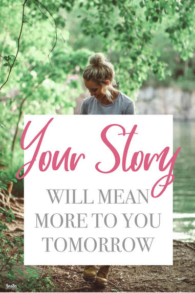 Your story will mean more to you tomorrow than it does today. Don't ever think it's not important, because it is! Your story is what makes you uniquely you, and no one else could ever be more like you than you! God made you that way, and He does not make mistakes, He makes masterpieces! ​