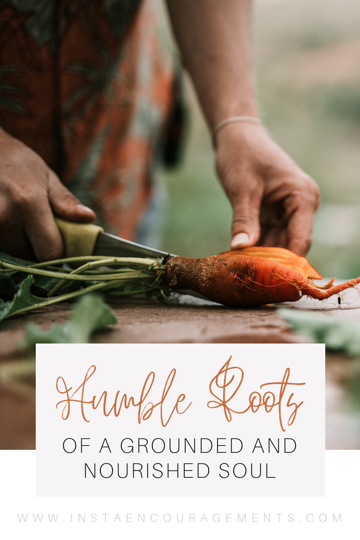 The Humble Roots of a Grounded and Nourished Soul