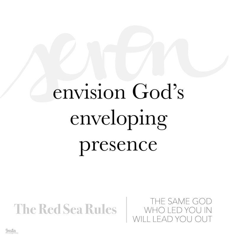 Red Sea Rule 7: Envision God's enveloping presence. But how do we envision God's enveloping presence? Make sure that you are with God. Remind yourself that God is with you. Thank God that He is with you. Then pray to the God Who is with you.